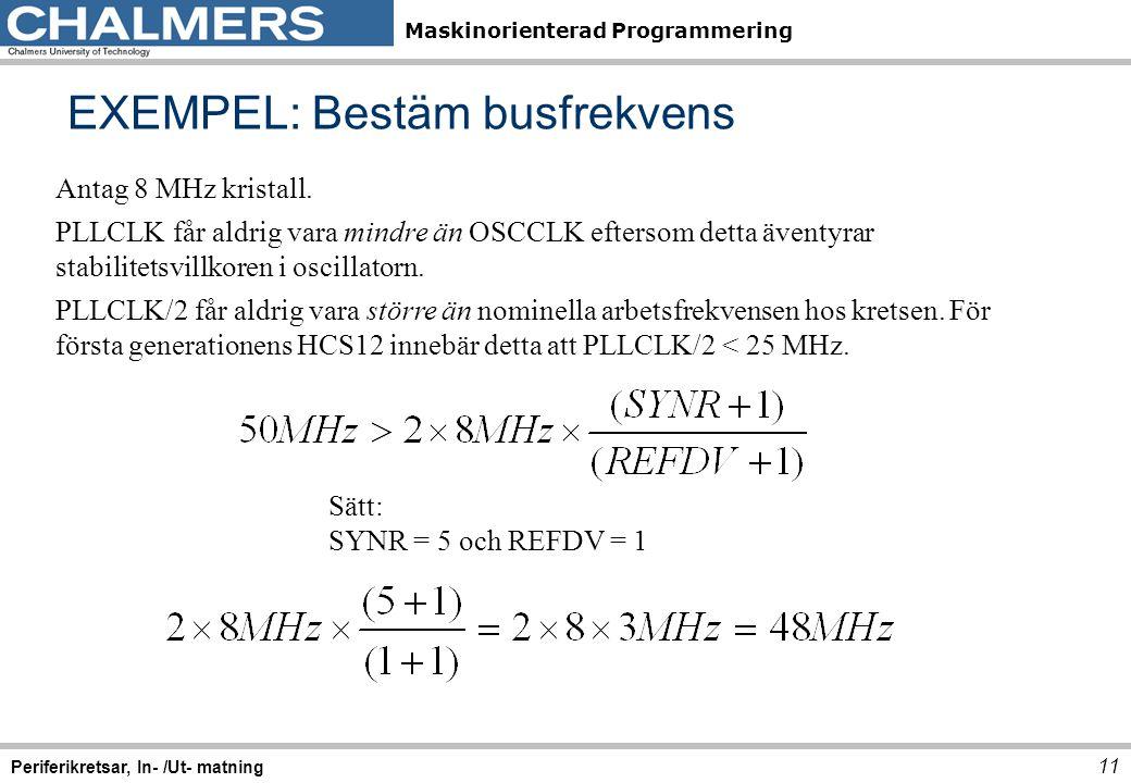 Maskinorienterad Programmering 11 Periferikretsar, In- /Ut- matning Antag 8 MHz kristall. PLLCLK får aldrig vara mindre än OSCCLK eftersom detta ävent