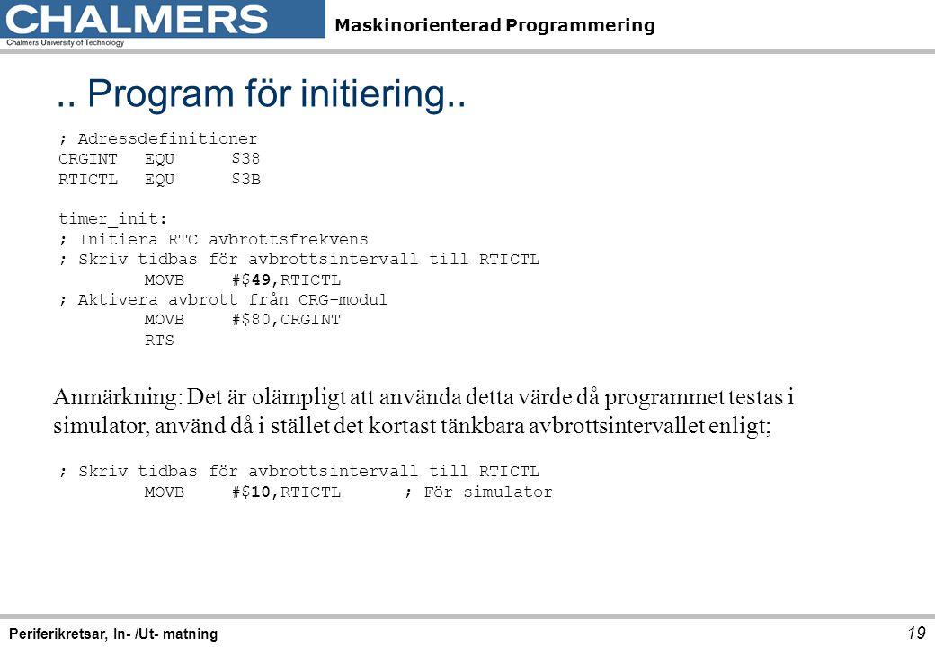Maskinorienterad Programmering.. Program för initiering.. 19 Periferikretsar, In- /Ut- matning ; Adressdefinitioner CRGINTEQU$38 RTICTLEQU$3B timer_in