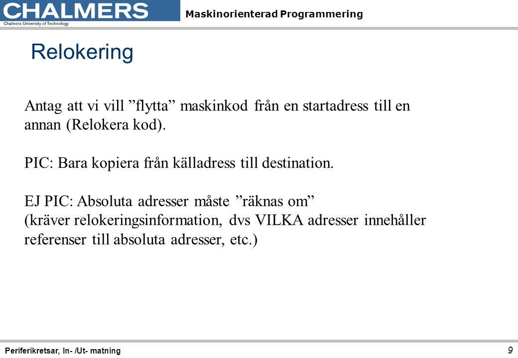 Maskinorienterad Programmering Programexempel 30 Periferikretsar, In- /Ut- matning ; AD initiering ; Högerjustera resultat, unipolärt ; kontinuerlig mode (scan), AD kanal 6 MOVB#$A6,ATDCTL5 ; upplösning MOVB#$E5,ATDCTL4 ; en konverteringssekvens MOVB#$40,ATDCTL3 ; normal mode MOVB#$C0,ATDCTL2 ; Vänta tills omvandling klar wAD: BRCLRATD0STAT0,#$80,wAD ; När resultat färdigt, läs LDABATD0DR0L...