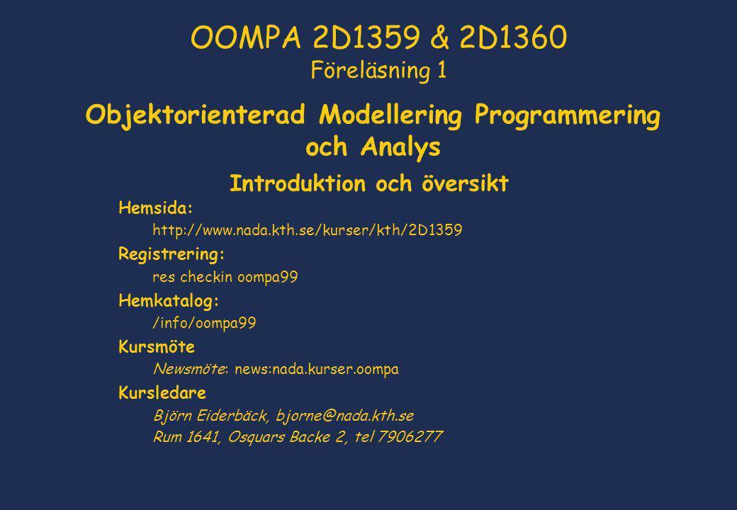 Objektorienterad Modellering Programmering och Analys Introduktion och översikt Hemsida: http://www.nada.kth.se/kurser/kth/2D1359 Registrering: res checkin oompa99 Hemkatalog: /info/oompa99 Kursmöte Newsmöte: news:nada.kurser.oompa Kursledare Björn Eiderbäck, bjorne@nada.kth.se Rum 1641, Osquars Backe 2, tel 7906277 OOMPA 2D1359 & 2D1360 Föreläsning 1