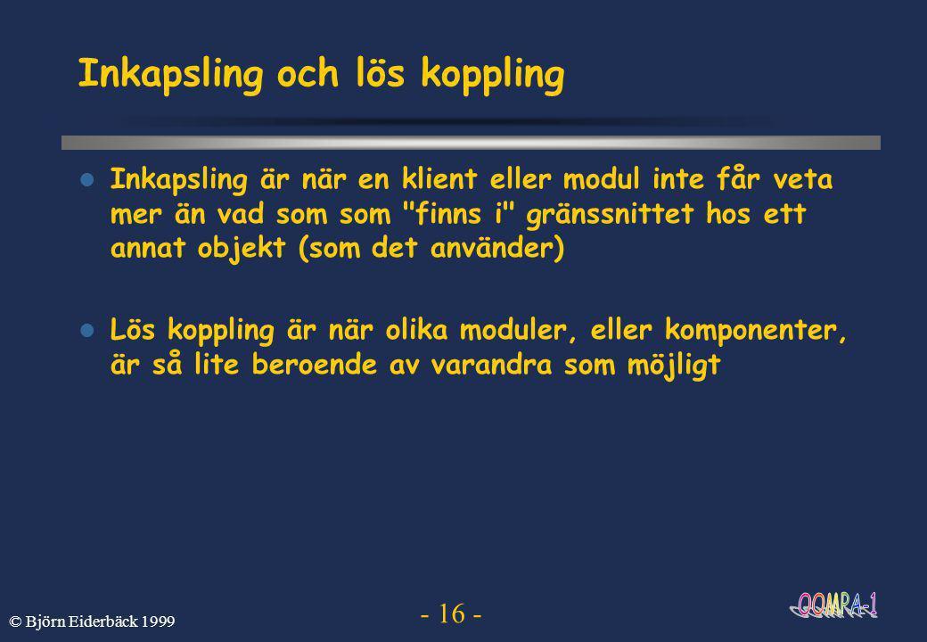 - 16 - © Björn Eiderbäck 1999 Inkapsling och lös koppling  Inkapsling är när en klient eller modul inte får veta mer än vad som som finns i gränssnittet hos ett annat objekt (som det använder)  Lös koppling är när olika moduler, eller komponenter, är så lite beroende av varandra som möjligt