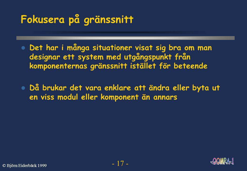 - 17 - © Björn Eiderbäck 1999 Fokusera på gränssnitt  Det har i många situationer visat sig bra om man designar ett system med utgångspunkt från komponenternas gränssnitt istället för beteende  Då brukar det vara enklare att ändra eller byta ut en viss modul eller komponent än annars
