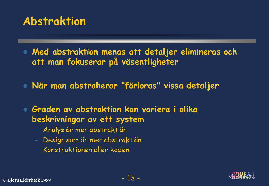 - 18 - © Björn Eiderbäck 1999 Abstraktion  Med abstraktion menas att detaljer elimineras och att man fokuserar på väsentligheter  När man abstraherar förloras vissa detaljer  Graden av abstraktion kan variera i olika beskrivningar av ett system –Analys är mer abstrakt än –Design som är mer abstrakt än –Konstruktionen eller koden