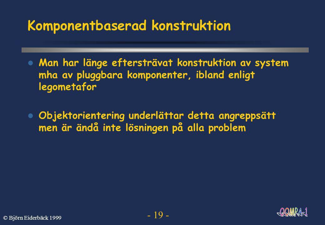 - 19 - © Björn Eiderbäck 1999 Komponentbaserad konstruktion  Man har länge eftersträvat konstruktion av system mha av pluggbara komponenter, ibland enligt legometafor  Objektorientering underlättar detta angreppsätt men är ändå inte lösningen på alla problem