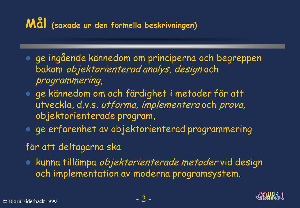 - 2 - © Björn Eiderbäck 1999 Mål (saxade ur den formella beskrivningen)  ge ingående kännedom om principerna och begreppen bakom objektorienterad analys, design och programmering,  ge kännedom om och färdighet i metoder för att utveckla, d.v.s.