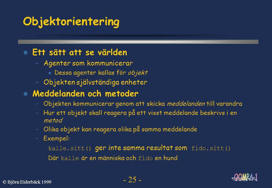 - 25 - © Björn Eiderbäck 1999 Objektorientering  Ett sätt att se världen –Agenter som kommunicerar  Dessa agenter kallas för objekt –Objekten självständiga enheter  Meddelanden och metoder –Objekten kommunicerar genom att skicka meddelanden till varandra –Hur ett objekt skall reagera på ett visst meddelande beskrivs i en metod –Olika objekt kan reagera olika på samma meddelande –Exempel: kalle.sitt() ger inte samma resultat som fido.sitt() Där kalle är en människa och fido en hund