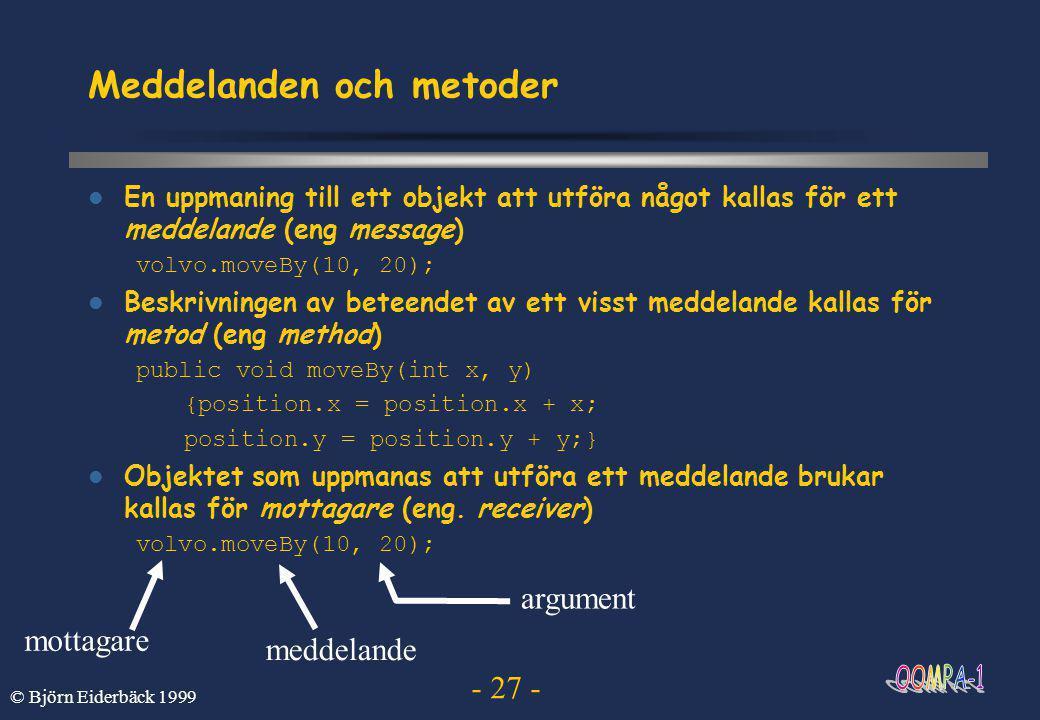 - 27 - © Björn Eiderbäck 1999 Meddelanden och metoder  En uppmaning till ett objekt att utföra något kallas för ett meddelande (eng message) volvo.moveBy(10, 20);  Beskrivningen av beteendet av ett visst meddelande kallas för metod (eng method) public void moveBy(int x, y) {position.x = position.x + x; position.y = position.y + y;}  Objektet som uppmanas att utföra ett meddelande brukar kallas för mottagare (eng.