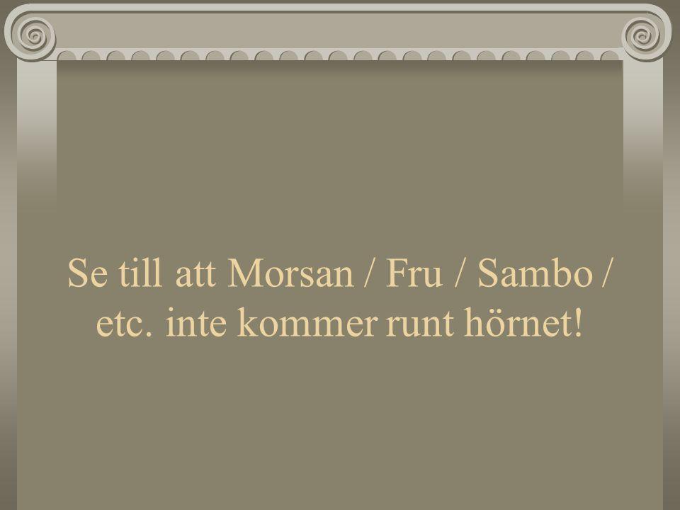 Se till att Morsan / Fru / Sambo / etc. inte kommer runt hörnet!