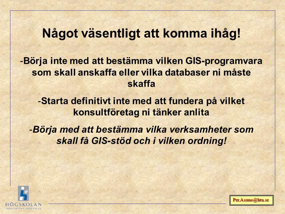 Per.Assmo@htu.se Något väsentligt att komma ihåg! -Börja inte med att bestämma vilken GIS-programvara som skall anskaffa eller vilka databaser ni måst