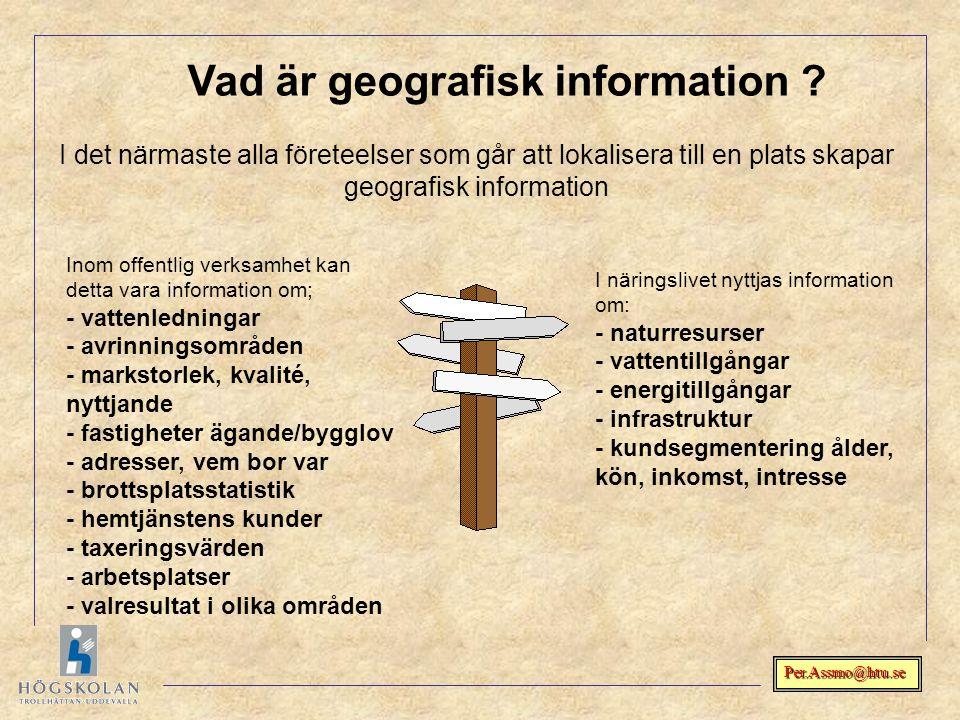 Per.Assmo@htu.se Vad är geografisk information ? I det närmaste alla företeelser som går att lokalisera till en plats skapar geografisk information In
