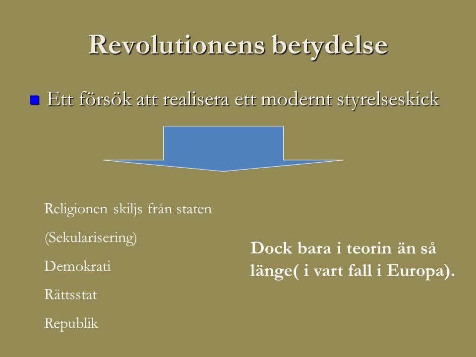 Revolutionens betydelse  Ett försök att realisera ett modernt styrelseskick Religionen skiljs från staten (Sekularisering) Demokrati Rättsstat Republik Dock bara i teorin än så länge( i vart fall i Europa).