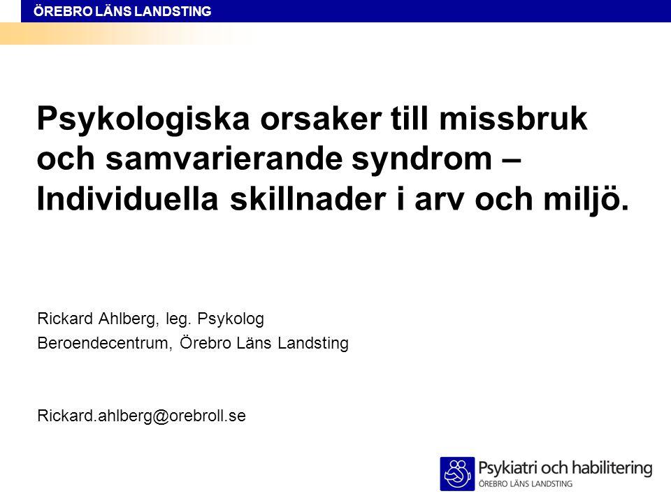 ÖREBRO LÄNS LANDSTING Psykologiska orsaker till missbruk och samvarierande syndrom – Individuella skillnader i arv och miljö. Rickard Ahlberg, leg. Ps