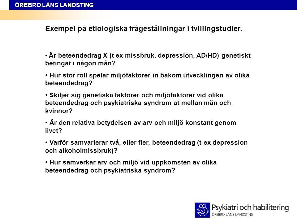 ÖREBRO LÄNS LANDSTING Exempel på etiologiska frågeställningar i tvillingstudier. • Är beteendedrag X (t ex missbruk, depression, AD/HD) genetiskt beti