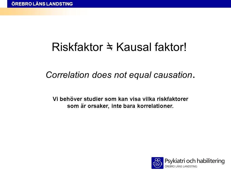 ÖREBRO LÄNS LANDSTING Riskfaktor = Kausal faktor! Correlation does not equal causation. Vi behöver studier som kan visa vilka riskfaktorer som är orsa