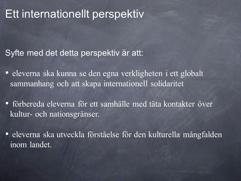 Ett internationellt perspektiv Syfte med det detta perspektiv är att: • eleverna ska kunna se den egna verkligheten i ett globalt sammanhang och att s