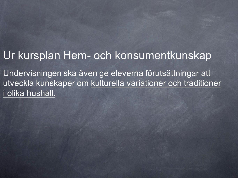 Ur kursplan Hem- och konsumentkunskap Undervisningen ska även ge eleverna förutsättningar att utveckla kunskaper om kulturella variationer och traditi
