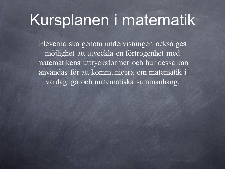 Kursplanen i matematik Eleverna ska genom undervisningen också ges möjlighet att utveckla en förtrogenhet med matematikens uttrycksformer och hur dess