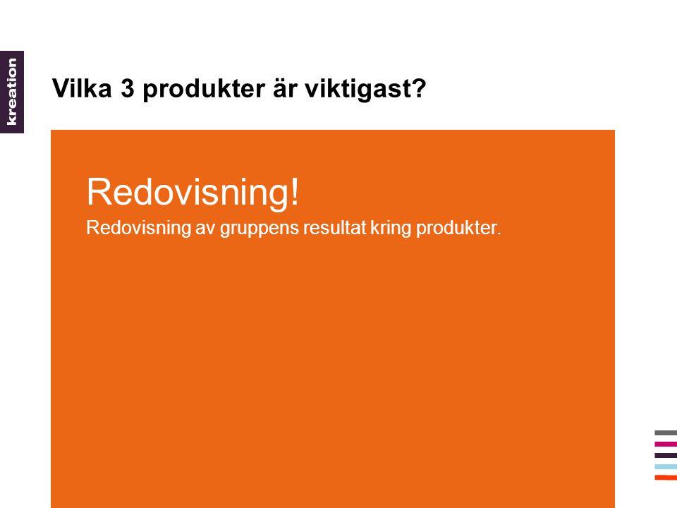 Vilka 3 produkter är viktigast Redovisning! Redovisning av gruppens resultat kring produkter.