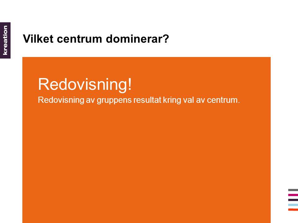 Vilket centrum dominerar Redovisning! Redovisning av gruppens resultat kring val av centrum.