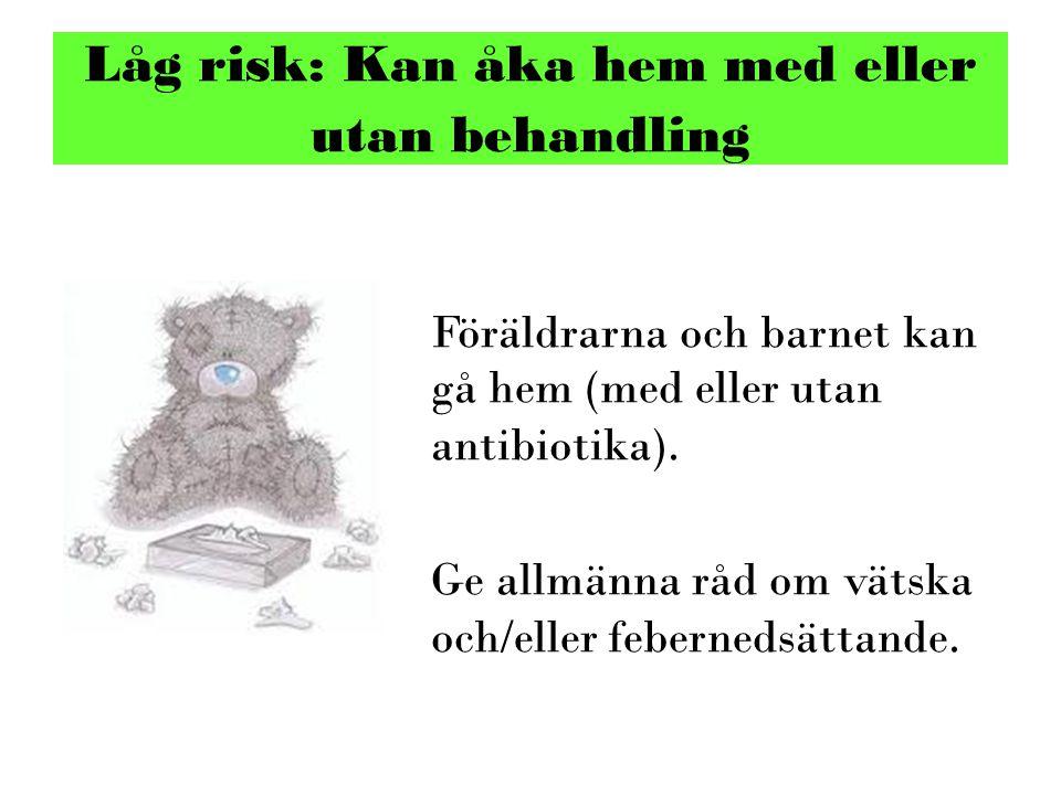 Föräldrarna och barnet kan gå hem (med eller utan antibiotika). Ge allmänna råd om vätska och/eller febernedsättande. Låg risk: Kan åka hem med eller