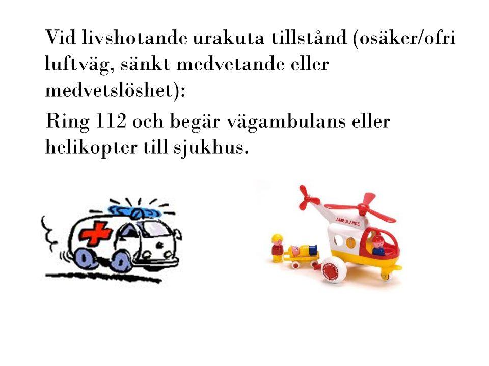 Vid livshotande urakuta tillstånd (osäker/ofri luftväg, sänkt medvetande eller medvetslöshet): Ring 112 och begär vägambulans eller helikopter till sj