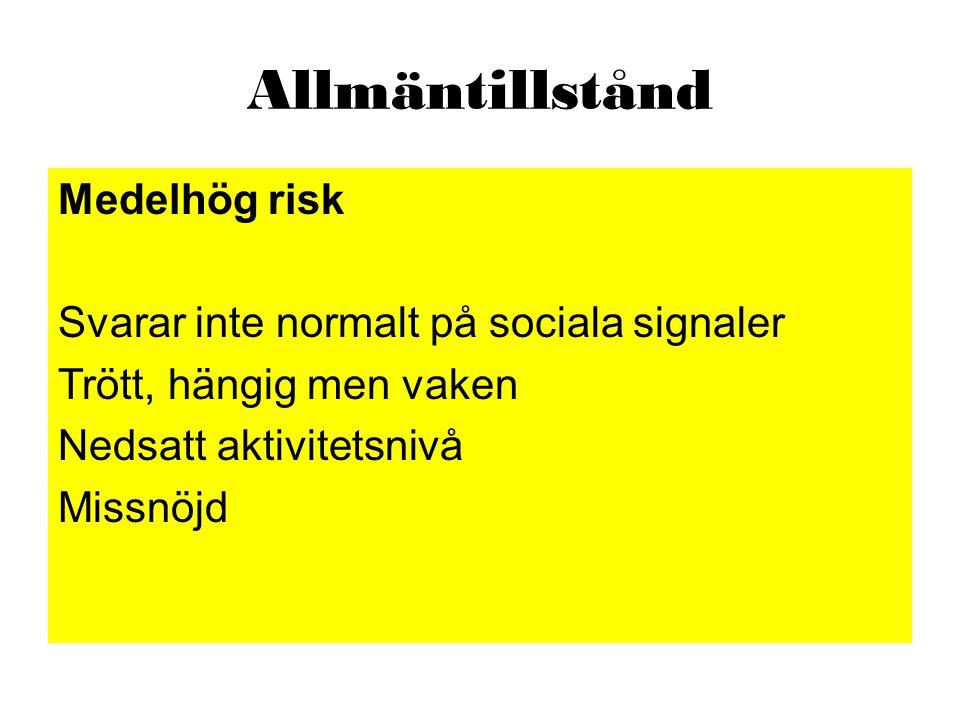 Allmäntillstånd Medelhög risk Svarar inte normalt på sociala signaler Trött, hängig men vaken Nedsatt aktivitetsnivå Missnöjd