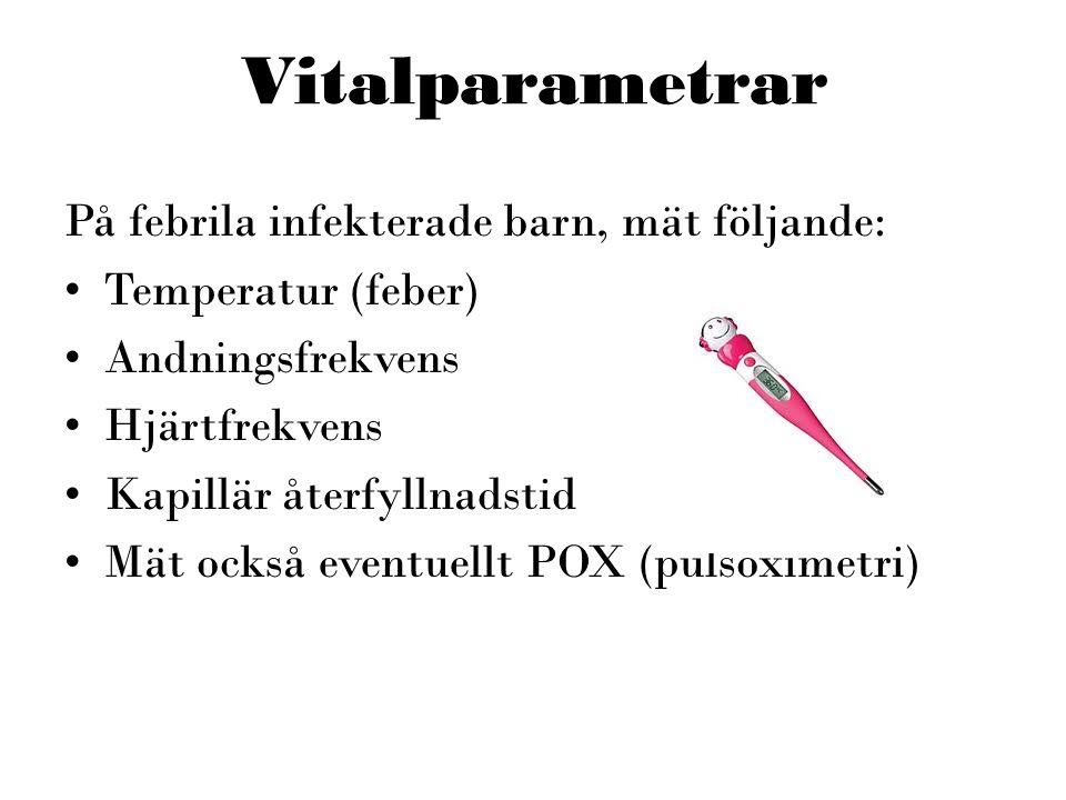 Vitalparametrar På febrila infekterade barn, mät följande: •Temperatur (feber) •Andningsfrekvens •Hjärtfrekvens •Kapillär återfyllnadstid •Mät också e
