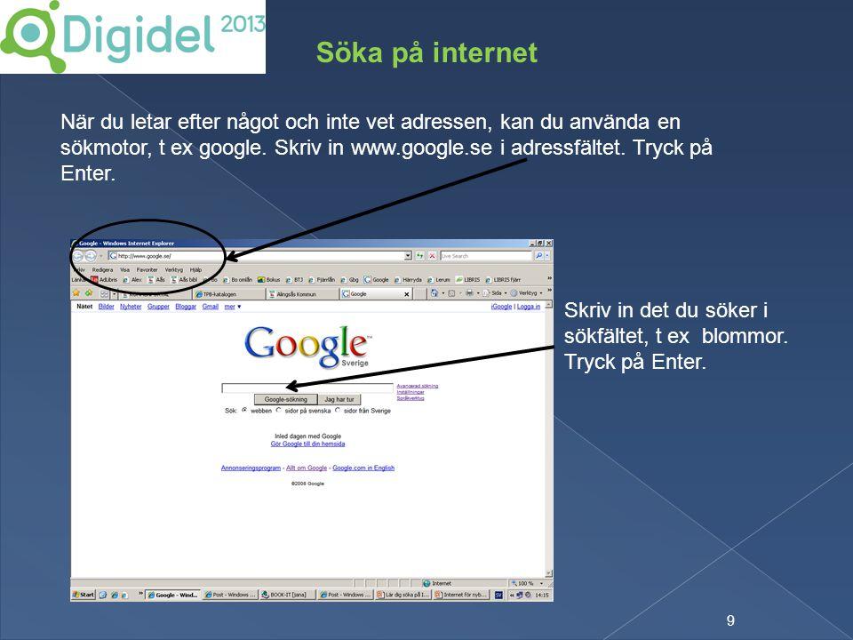 9 Söka på internet När du letar efter något och inte vet adressen, kan du använda en sökmotor, t ex google. Skriv in www.google.se i adressfältet. Try