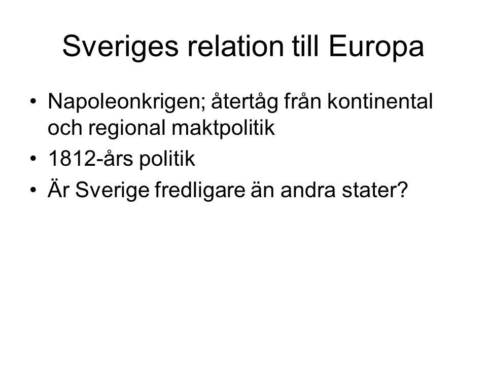 Sveriges relation till Europa •Napoleonkrigen; återtåg från kontinental och regional maktpolitik •1812-års politik •Är Sverige fredligare än andra sta