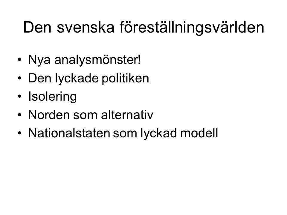 Den svenska föreställningsvärlden •Nya analysmönster! •Den lyckade politiken •Isolering •Norden som alternativ •Nationalstaten som lyckad modell