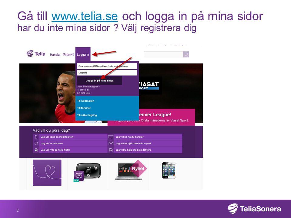 Gå till www.telia.se och logga in på mina sidor har du inte mina sidor ? Välj registrera digwww.telia.se 2