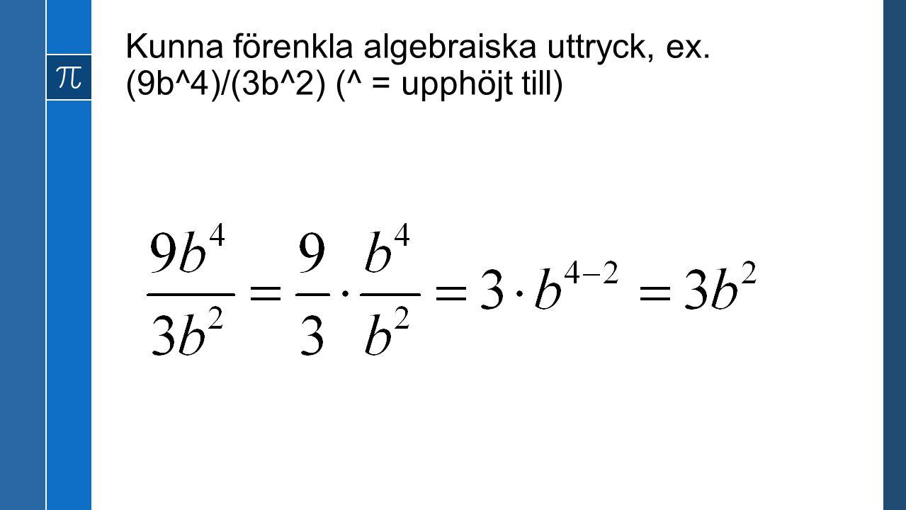 Kunna förenkla algebraiska uttryck, ex. (9b^4)/(3b^2) (^ = upphöjt till)