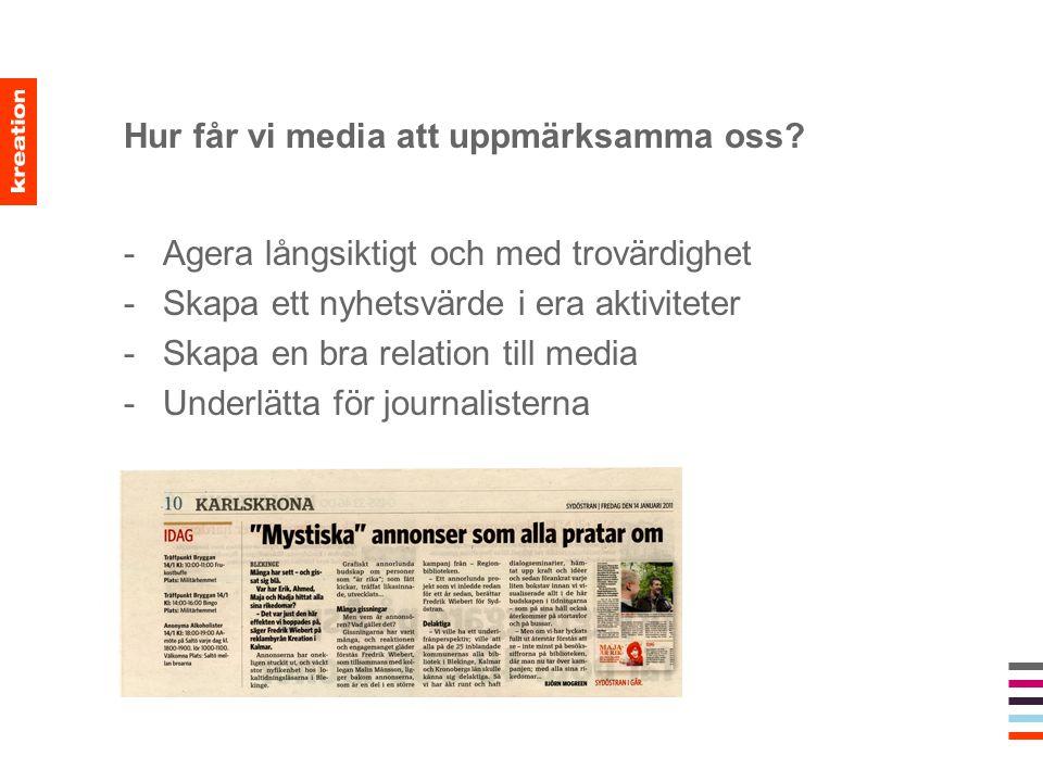 Hur får vi media att uppmärksamma oss? -Agera långsiktigt och med trovärdighet -Skapa ett nyhetsvärde i era aktiviteter -Skapa en bra relation till me