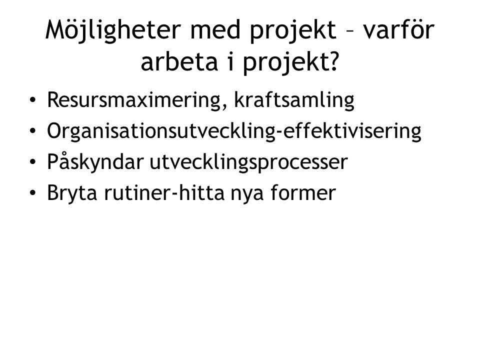 Möjligheter med projekt – varför arbeta i projekt? • Resursmaximering, kraftsamling • Organisationsutveckling-effektivisering • Påskyndar utvecklingsp
