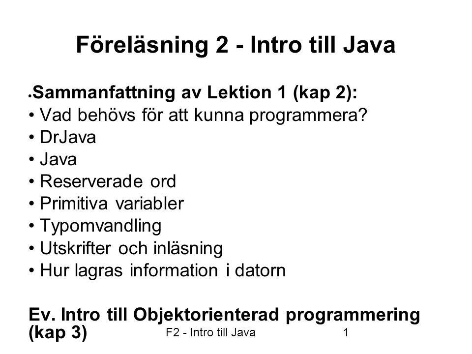 F2 - Intro till Java1 Föreläsning 2 - Intro till Java  Sammanfattning av Lektion 1 (kap 2): • Vad behövs för att kunna programmera? • DrJava • Java •