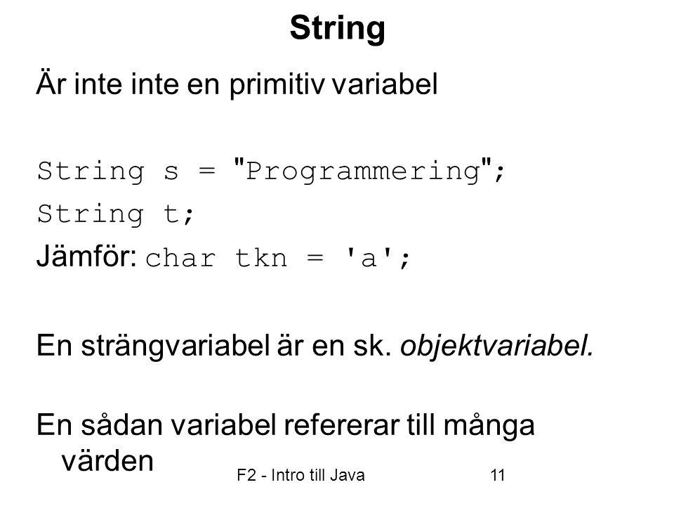 F2 - Intro till Java11 String Är inte inte en primitiv variabel String s = Programmering ; String t; Jämför: char tkn = a ; En strängvariabel är en sk.
