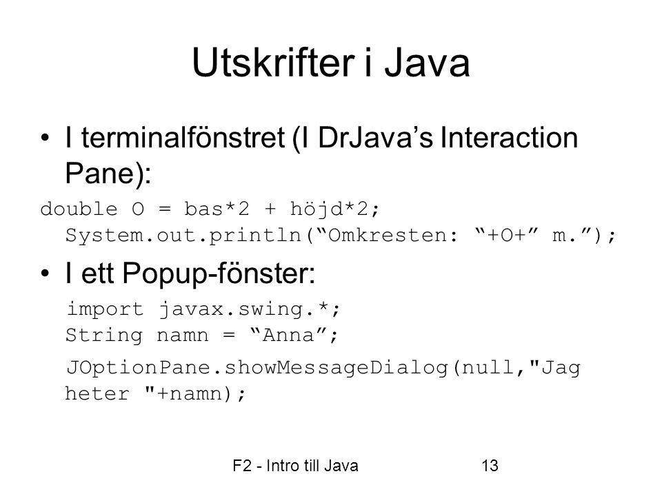 F2 - Intro till Java13 Utskrifter i Java •I terminalfönstret (I DrJava's Interaction Pane): double O = bas*2 + höjd*2; System.out.println( Omkresten: +O+ m. ); •I ett Popup-fönster: import javax.swing.*; String namn = Anna ; JOptionPane.showMessageDialog(null, Jag heter +namn);