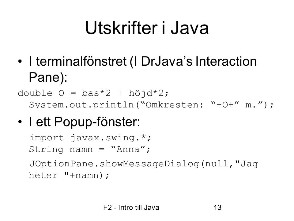 "F2 - Intro till Java13 Utskrifter i Java •I terminalfönstret (I DrJava's Interaction Pane): double O = bas*2 + höjd*2; System.out.println(""Omkresten:"