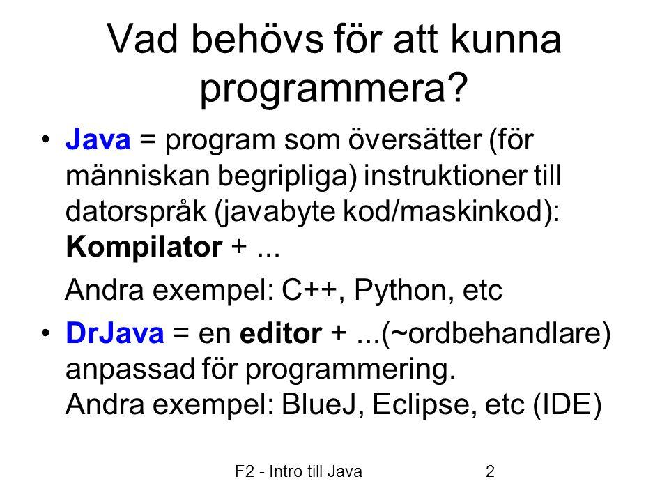 F2 - Intro till Java2 Vad behövs för att kunna programmera? •Java = program som översätter (för människan begripliga) instruktioner till datorspråk (j
