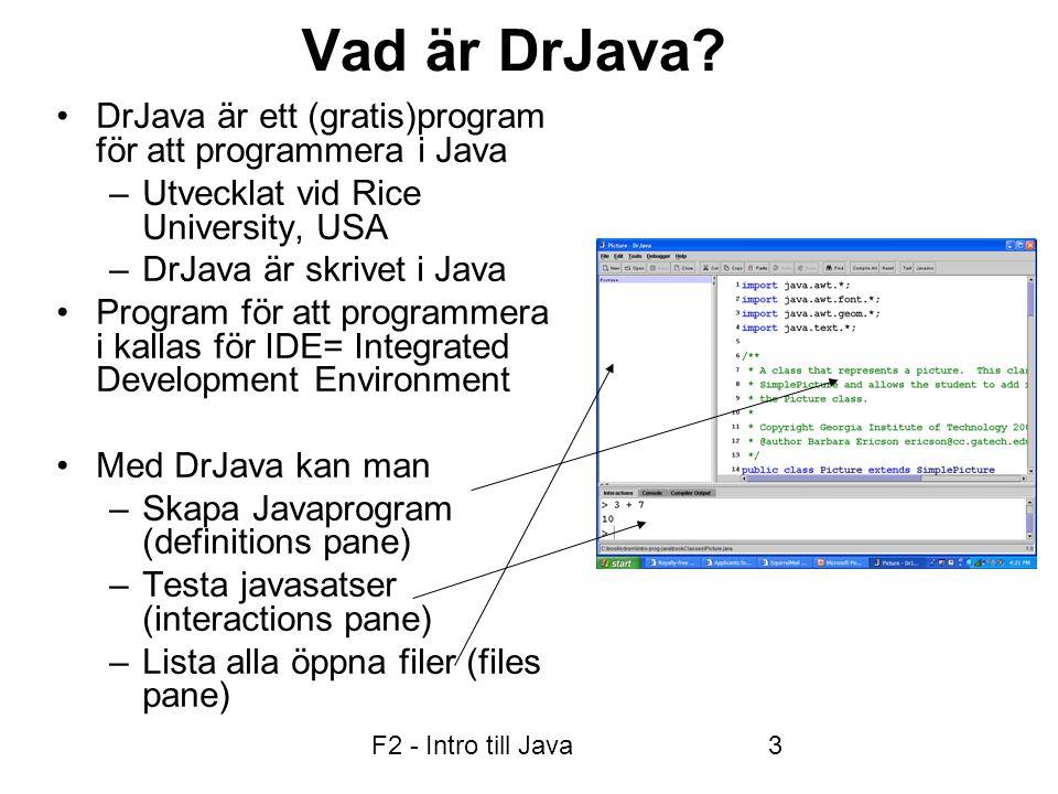F2 - Intro till Java14 Inläsning i Java •I terminalfönstret (I DrJava's Interaction Pane): import java.util.Scanner; Scanner scan = new Scanner(System.in); int x = scan.nextInt(); double y = scan.nextDouble(); String s1 = scan.nextLine(); // hel rad String s2 = scan.next(); // ett ord  I ett Popup-fönster: import javax.swing.*; String s; s = JOptionPane.showInputDialog( x? ); x = Integer.parseInt(s);