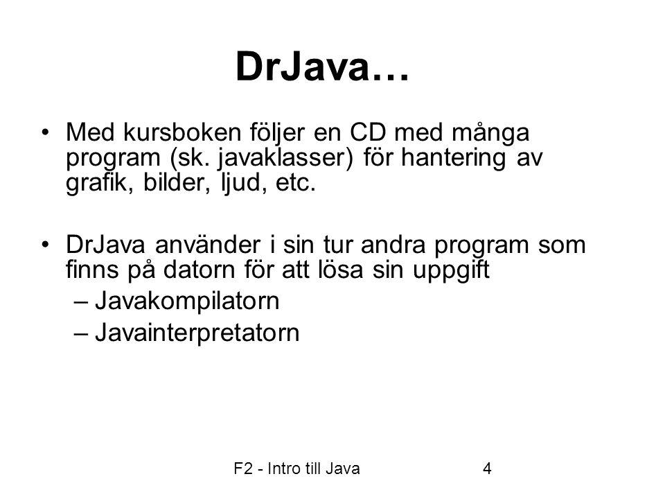 F2 - Intro till Java5 • är ett programmeringsspråk  högnivåspråk  objektorienterat språk • innehåller många hjälpprogram (klasser) • Internet/Webben • Grafik • Användargränssnitt • Standardprogram, t ex Math mm.