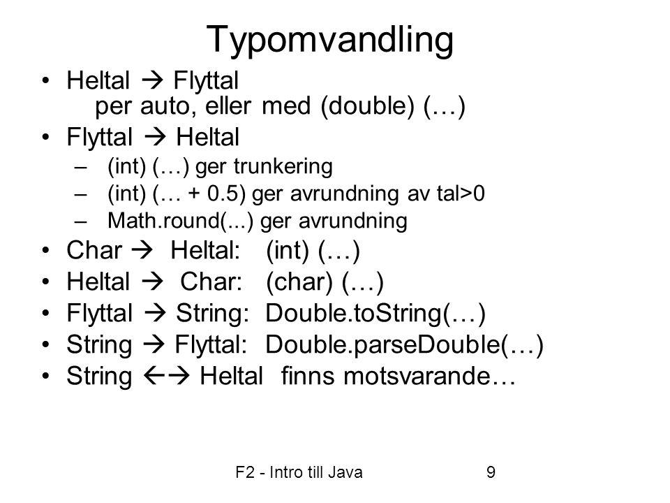 F2 - Intro till Java9 Typomvandling •Heltal  Flyttal per auto, eller med (double) (…) •Flyttal  Heltal –(int) (…) ger trunkering –(int) (… + 0.5) ger avrundning av tal>0 –Math.round(...) ger avrundning •Char  Heltal: (int) (…) •Heltal  Char: (char) (…) •Flyttal  String: Double.toString(…) •String  Flyttal: Double.parseDouble(…) •String  Heltal finns motsvarande…