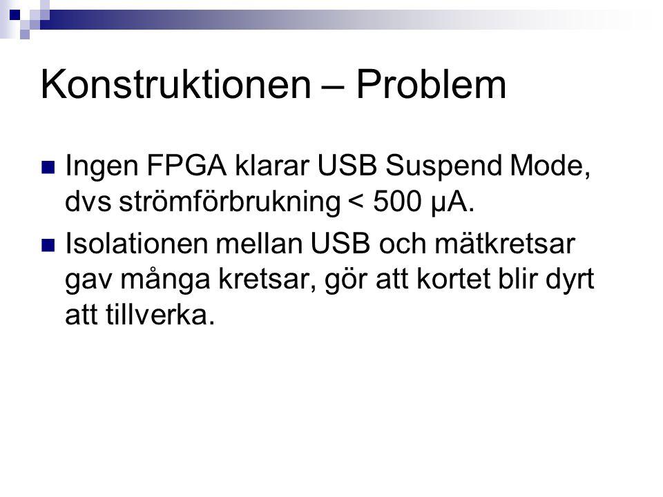 Konstruktionen – Problem  Ingen FPGA klarar USB Suspend Mode, dvs strömförbrukning < 500 µA.  Isolationen mellan USB och mätkretsar gav många kretsa