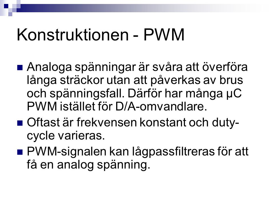 Konstruktionen - PWM  Analoga spänningar är svåra att överföra långa sträckor utan att påverkas av brus och spänningsfall. Därför har många µC PWM is