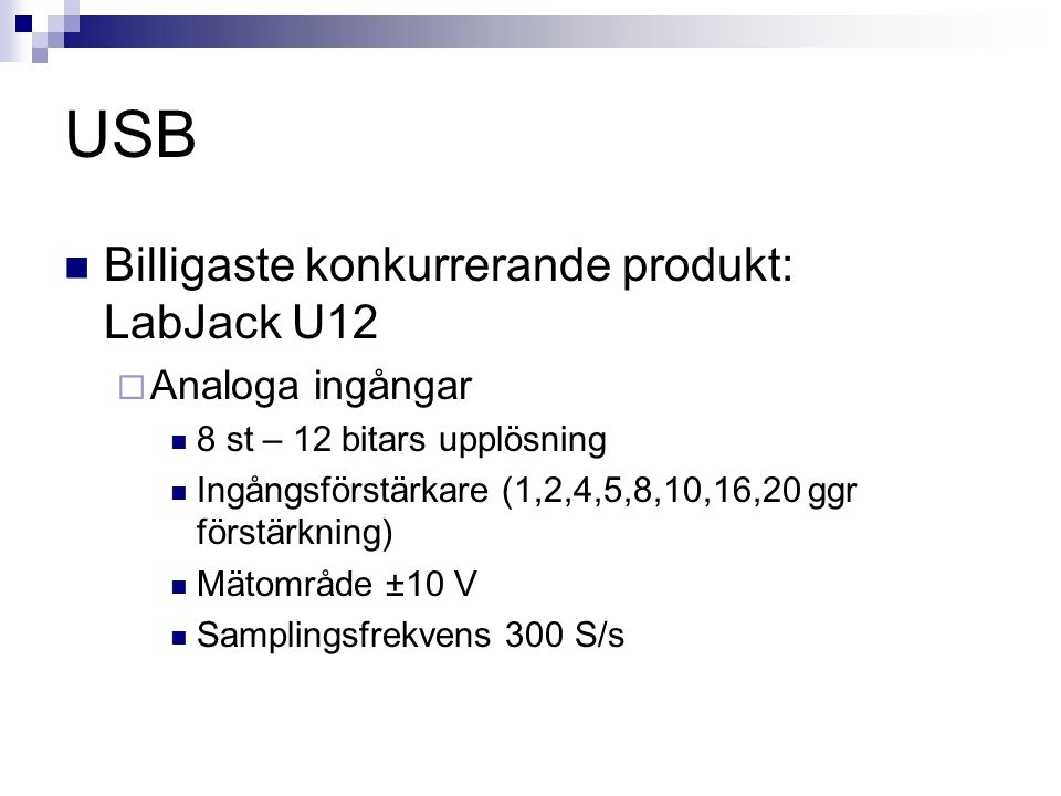 USB  Billigaste konkurrerande produkt: LabJack U12  Analoga ingångar  8 st – 12 bitars upplösning  Ingångsförstärkare (1,2,4,5,8,10,16,20 ggr förstärkning)  Mätområde ±10 V  Samplingsfrekvens 300 S/s