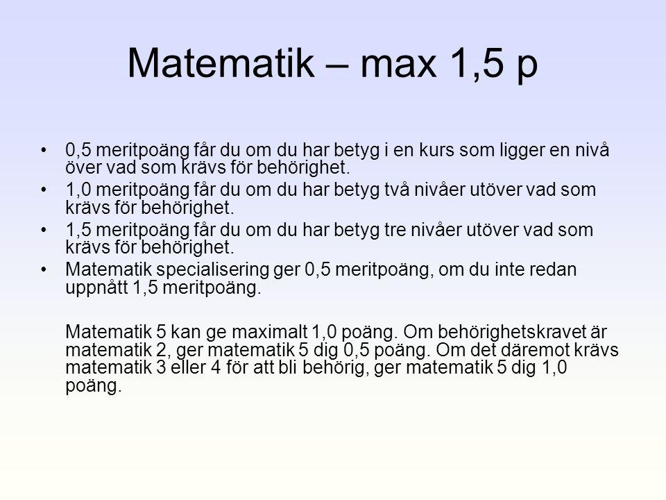Matematik – max 1,5 p •0,5 meritpoäng får du om du har betyg i en kurs som ligger en nivå över vad som krävs för behörighet. •1,0 meritpoäng får du om