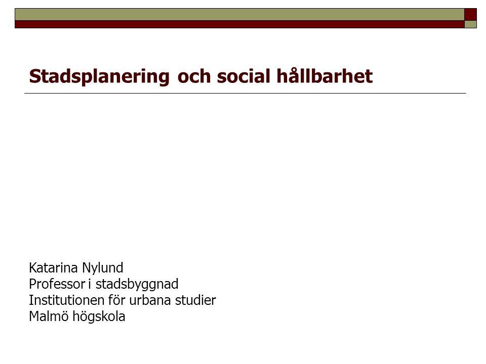 Stadsplanering och social hållbarhet Katarina Nylund Professor i stadsbyggnad Institutionen för urbana studier Malmö högskola