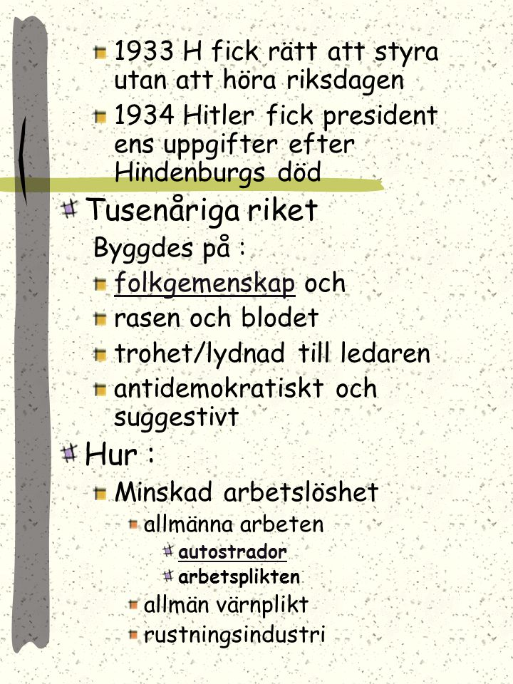 1933 H fick rätt att styra utan att höra riksdagen 1934 Hitler fick president ens uppgifter efter Hindenburgs död Tusenåriga riket Byggdes på : folkgemenskapfolkgemenskap och rasen och blodet trohet/lydnad till ledaren antidemokratiskt och suggestivt Hur : Minskad arbetslöshet allmänna arbeten autostrador arbetsplikten allmän värnplikt rustningsindustri