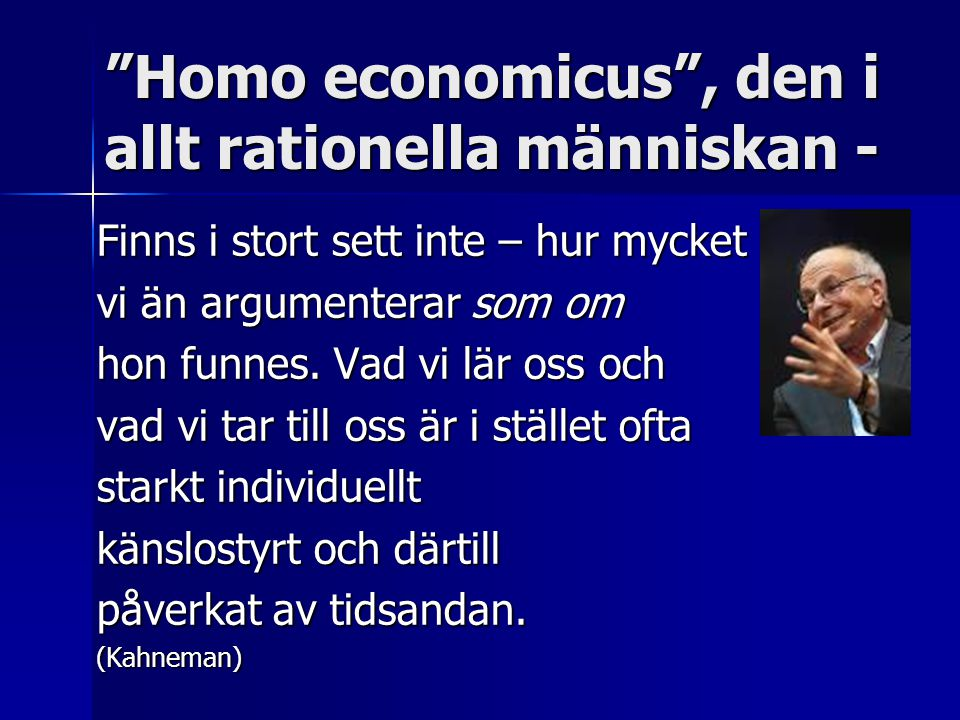 Homo economicus , den i allt rationella människan - Finns i stort sett inte – hur mycket vi än argumenterar som om hon funnes.
