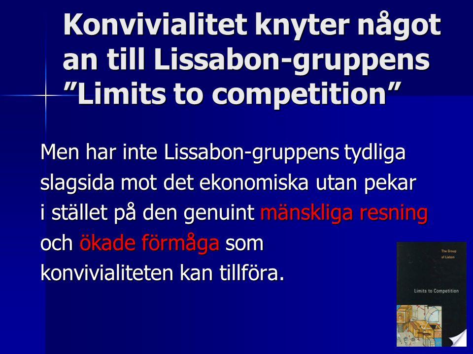 Konvivialitet knyter något an till Lissabon-gruppens Limits to competition Men har inte Lissabon-gruppens tydliga slagsida mot det ekonomiska utan pekar i stället på den genuint mänskliga resning och ökade förmåga som konvivialiteten kan tillföra.